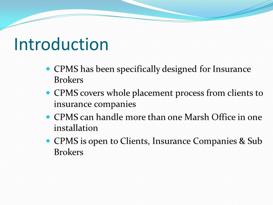 Introduction CPMS has been specifically designed for Insurance Brokers CPMS covers whole placement process from clients to insurance companies CPMS ca