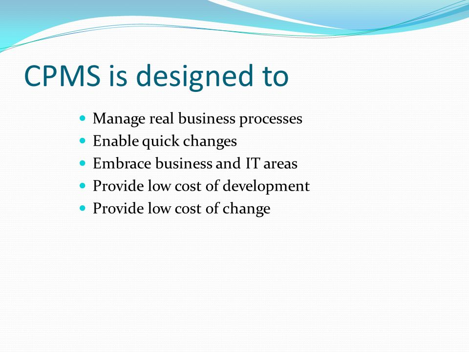 CPMS is designed to Manage real business processes Enable quick changes Embrace business and IT areas Provide low cost of development Provide low cost