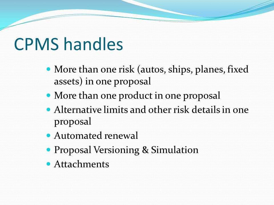 CPMS handles More than one risk (autos, ships, planes, fixed assets) in one proposal More than one product in one proposal Alternative limits and othe
