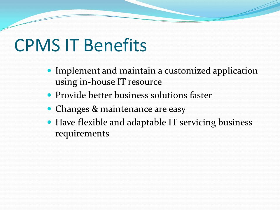 CPMS IT Benefits Implement and maintain a customized application using in-house IT resource Provide better business solutions faster Changes & mainten