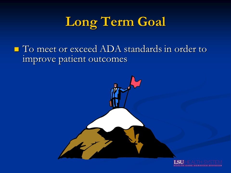 Long Term Goal To meet or exceed ADA standards in order to improve patient outcomes To meet or exceed ADA standards in order to improve patient outcomes