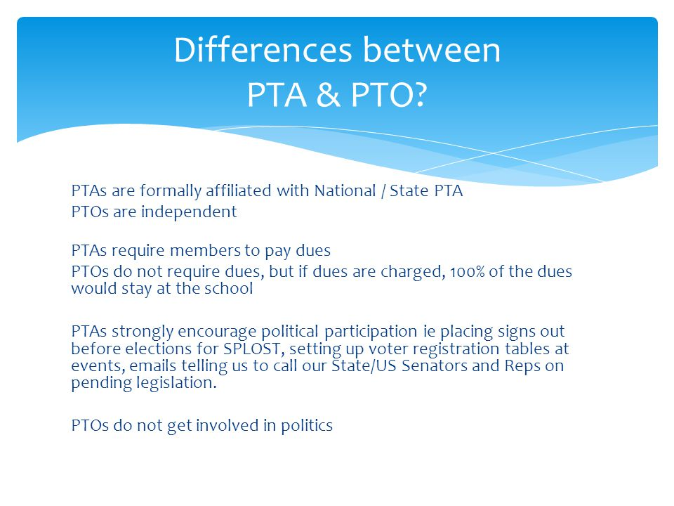 PTAs are formally affiliated with National / State PTA PTOs are independent PTAs require members to pay dues PTOs do not require dues, but if dues are charged, 100% of the dues would stay at the school PTAs strongly encourage political participation ie placing signs out before elections for SPLOST, setting up voter registration tables at events, emails telling us to call our State/US Senators and Reps on pending legislation.