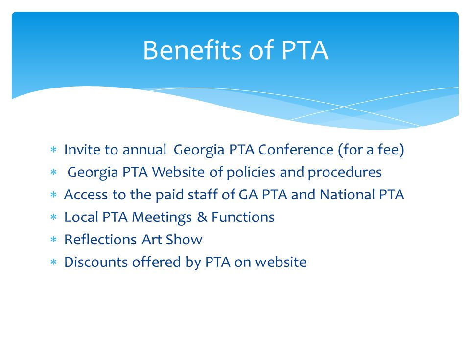 Invite to annual Georgia PTA Conference (for a fee) Georgia PTA Website of policies and procedures Access to the paid staff of GA PTA and National PTA Local PTA Meetings & Functions Reflections Art Show Discounts offered by PTA on website Benefits of PTA