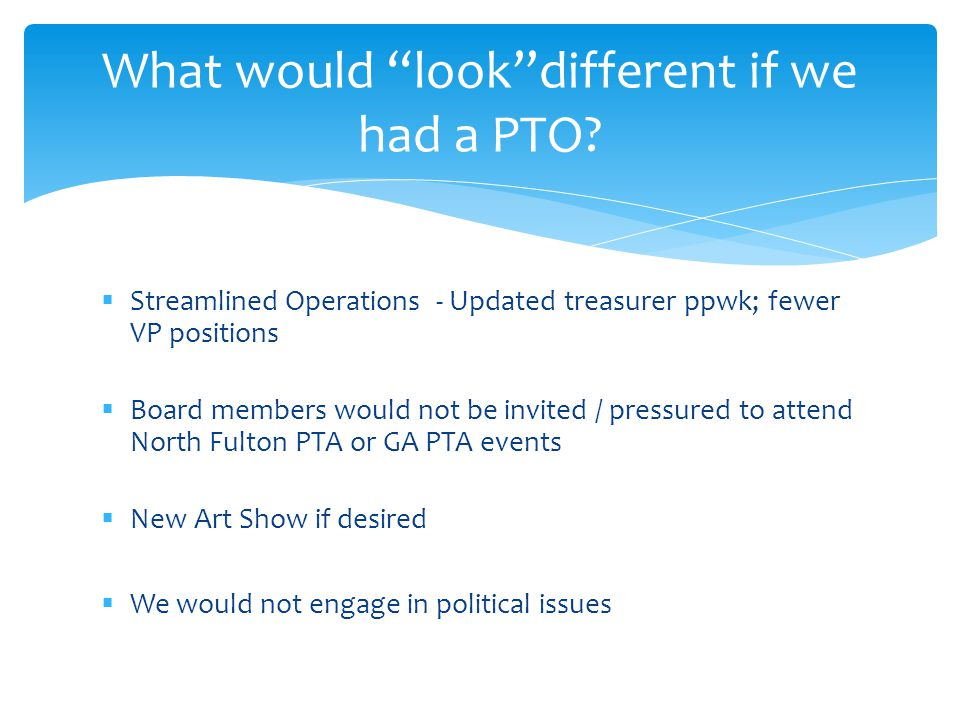Streamlined Operations - Updated treasurer ppwk; fewer VP positions Board members would not be invited / pressured to attend North Fulton PTA or GA PTA events New Art Show if desired We would not engage in political issues What would lookdifferent if we had a PTO