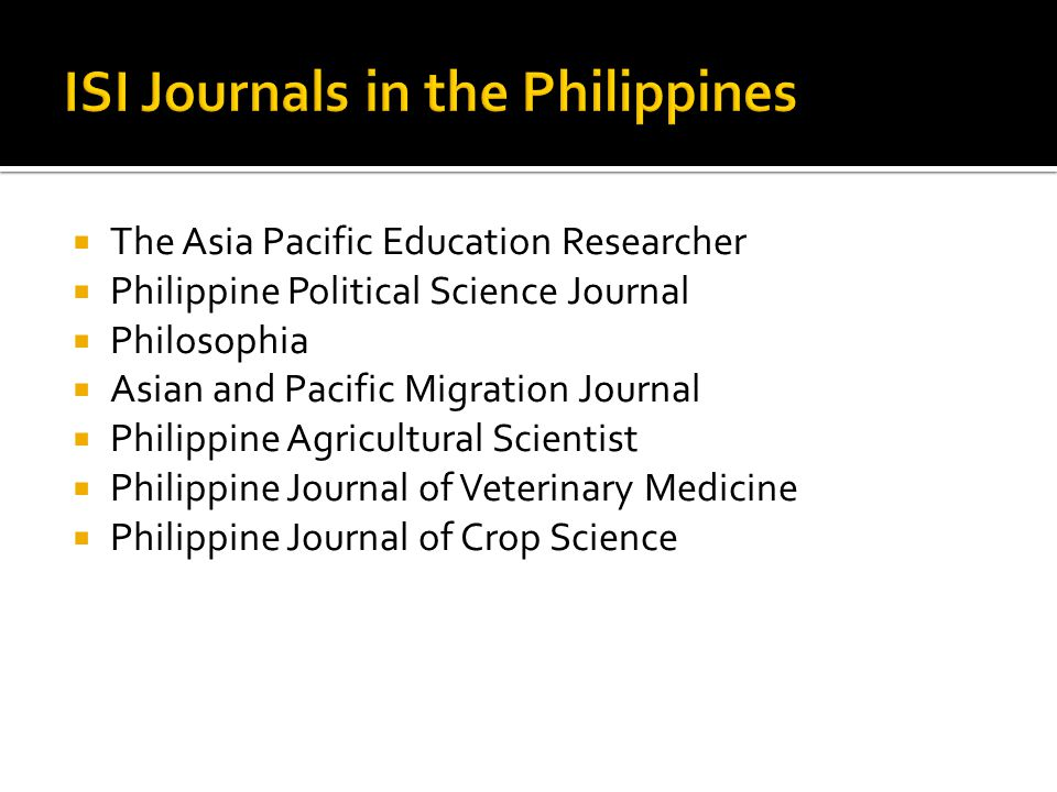 The Asia Pacific Education Researcher Philippine Political Science Journal Philosophia Asian and Pacific Migration Journal Philippine Agricultural Scientist Philippine Journal of Veterinary Medicine Philippine Journal of Crop Science