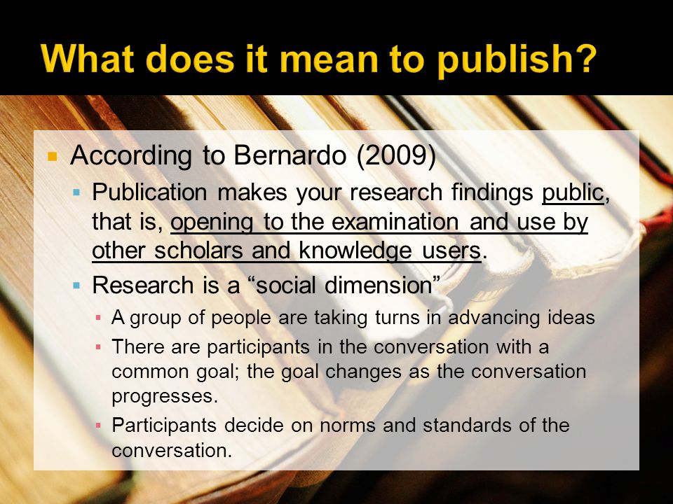 According to Bernardo (2009) Publication makes your research findings public, that is, opening to the examination and use by other scholars and knowle