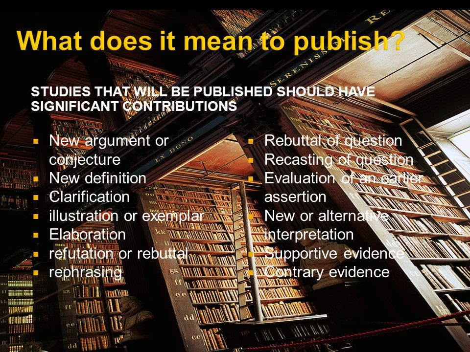 STUDIES THAT WILL BE PUBLISHED SHOULD HAVE SIGNIFICANT CONTRIBUTIONS New argument or conjecture New definition Clarification illustration or exemplar Elaboration refutation or rebuttal rephrasing Rebuttal of question Recasting of question Evaluation of an earlier assertion New or alternative interpretation Supportive evidence Contrary evidence