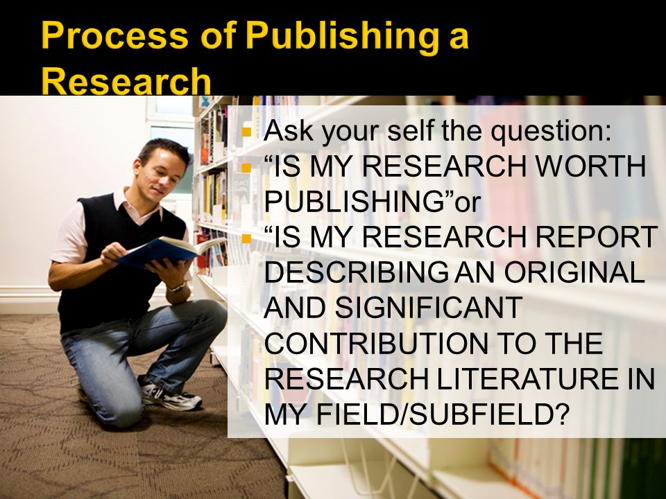 Ask your self the question: IS MY RESEARCH WORTH PUBLISHINGor IS MY RESEARCH REPORT DESCRIBING AN ORIGINAL AND SIGNIFICANT CONTRIBUTION TO THE RESEARCH LITERATURE IN MY FIELD/SUBFIELD?