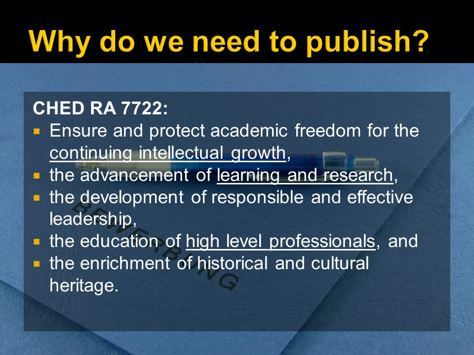 CHED RA 7722: Ensure and protect academic freedom for the continuing intellectual growth, the advancement of learning and research, the development of responsible and effective leadership, the education of high level professionals, and the enrichment of historical and cultural heritage.