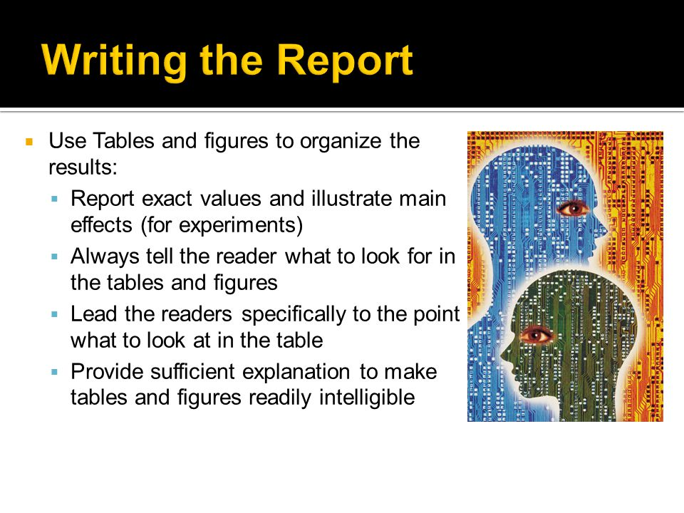 Use Tables and figures to organize the results: Report exact values and illustrate main effects (for experiments) Always tell the reader what to look