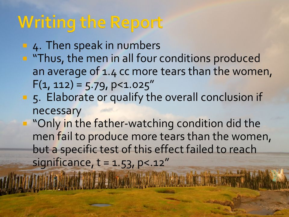 4. Then speak in numbers Thus, the men in all four conditions produced an average of 1.4 cc more tears than the women, F(1, 112) = 5.79, p<1.025 5. El