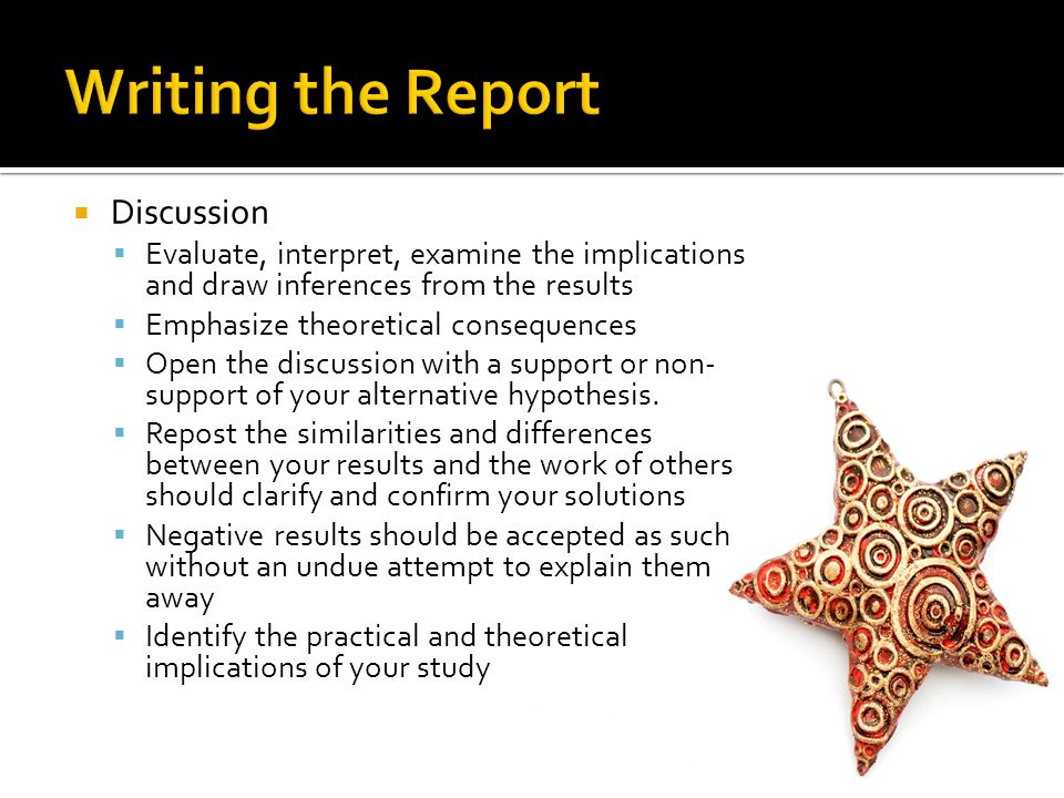 Discussion Evaluate, interpret, examine the implications and draw inferences from the results Emphasize theoretical consequences Open the discussion with a support or non- support of your alternative hypothesis.