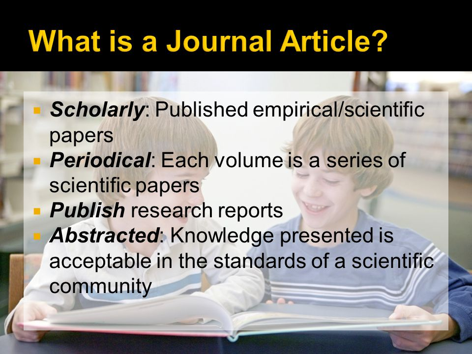 Scholarly: Published empirical/scientific papers Periodical: Each volume is a series of scientific papers Publish research reports Abstracted: Knowledge presented is acceptable in the standards of a scientific community