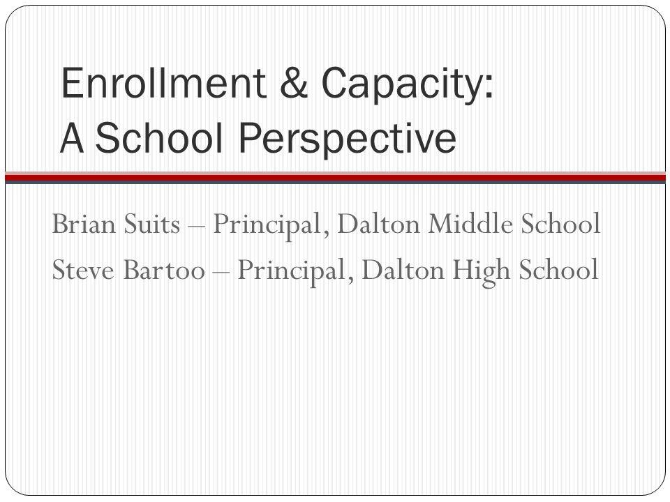Enrollment & Capacity: A School Perspective Brian Suits – Principal, Dalton Middle School Steve Bartoo – Principal, Dalton High School