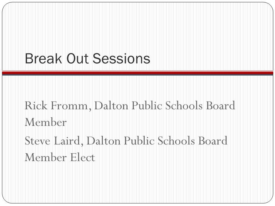 Break Out Sessions Rick Fromm, Dalton Public Schools Board Member Steve Laird, Dalton Public Schools Board Member Elect