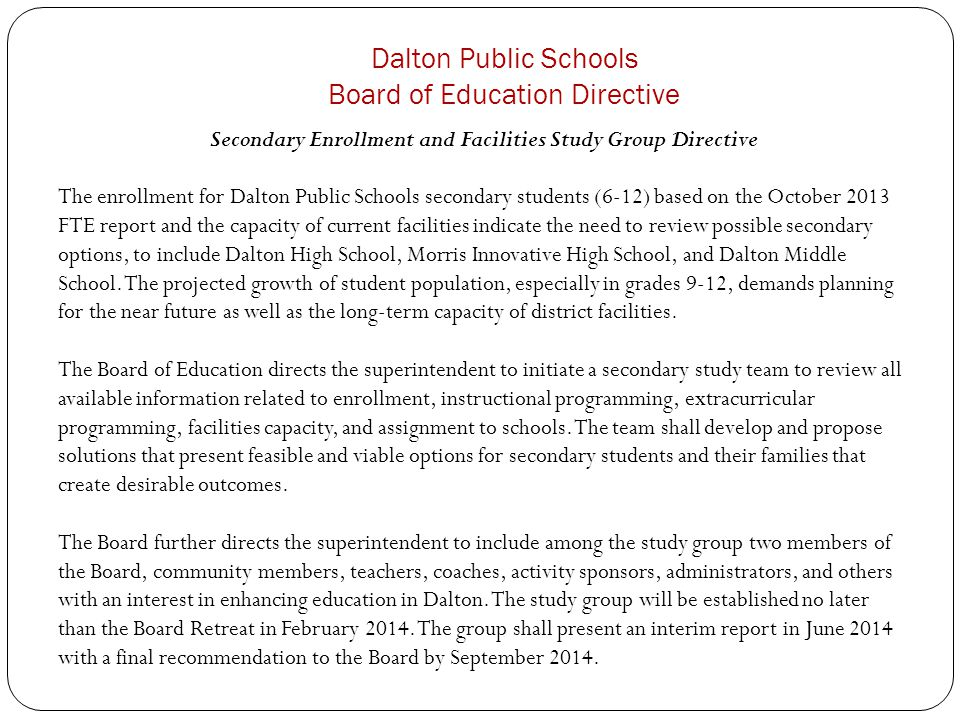 Dalton Public Schools Board of Education Directive Secondary Enrollment and Facilities Study Group Directive The enrollment for Dalton Public Schools secondary students (6-12) based on the October 2013 FTE report and the capacity of current facilities indicate the need to review possible secondary options, to include Dalton High School, Morris Innovative High School, and Dalton Middle School.