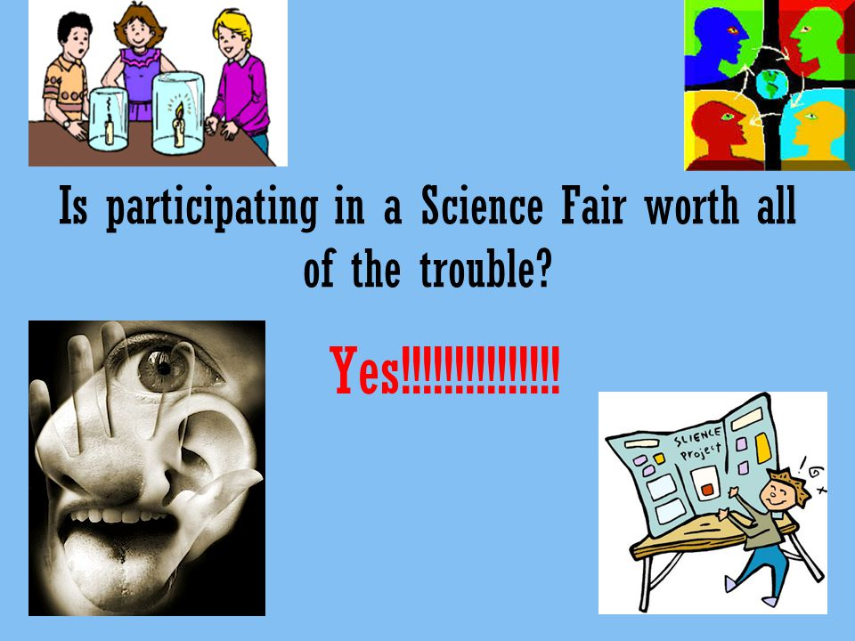 Is participating in a Science Fair worth all of the trouble Yes!!!!!!!!!!!!!!!