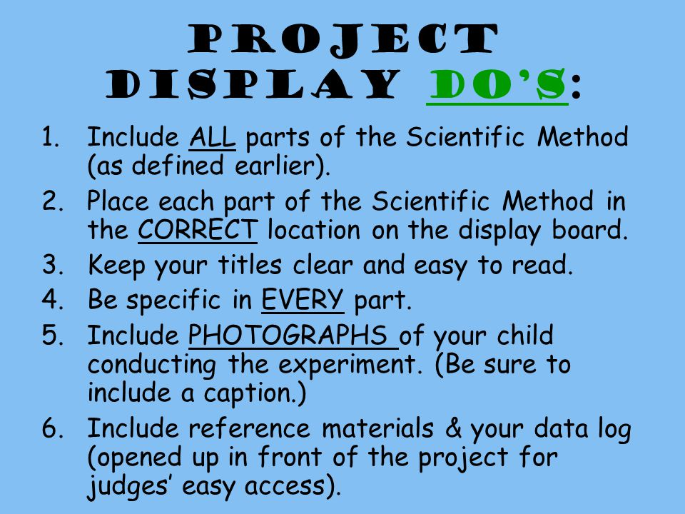Project Display DOs: 1.Include ALL parts of the Scientific Method (as defined earlier).