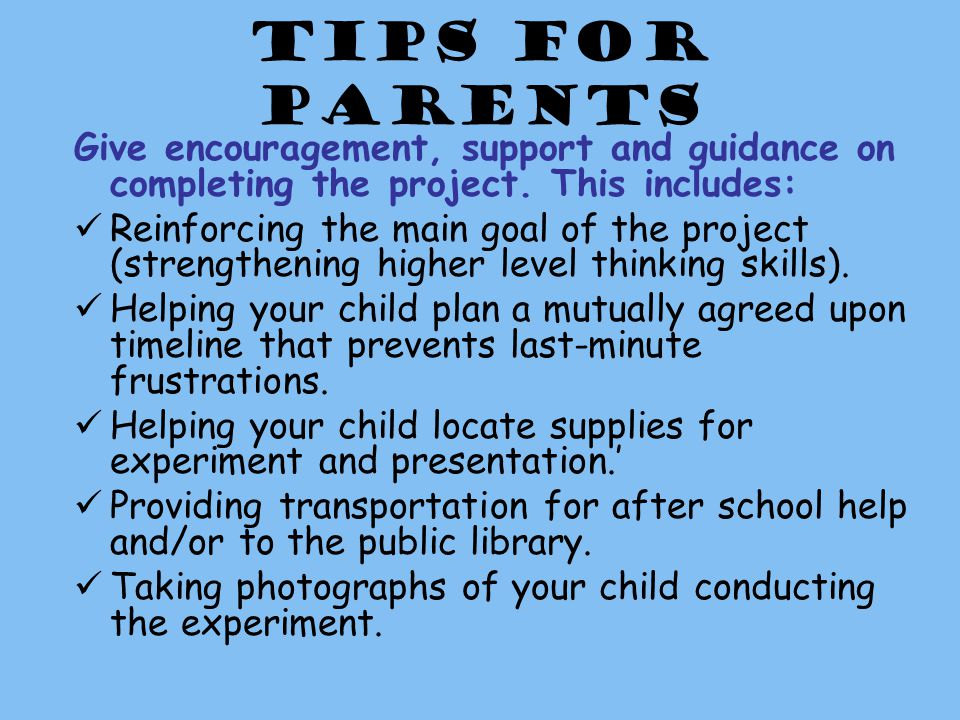 Tips for Parents Give encouragement, support and guidance on completing the project.