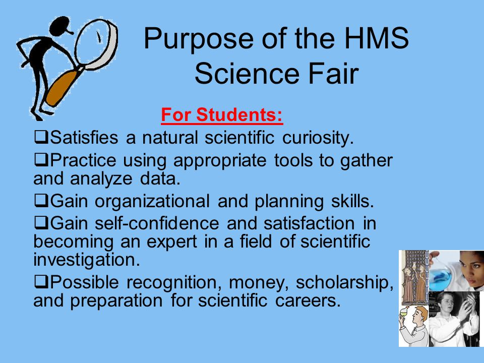Purpose of the HMS Science Fair For Students: Satisfies a natural scientific curiosity.
