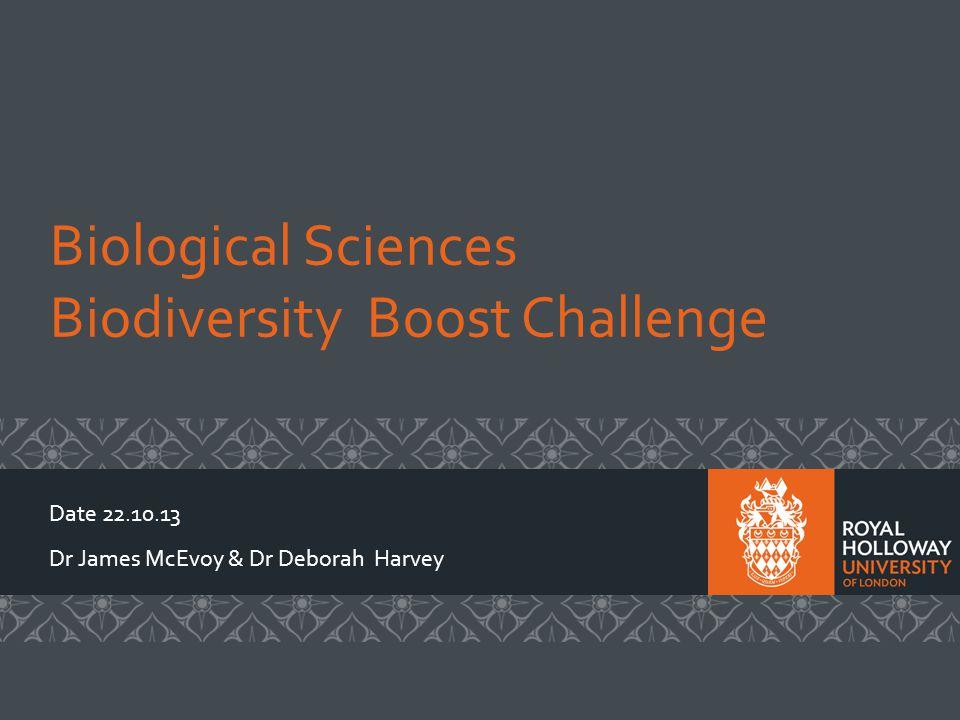 Biological Sciences Biodiversity Boost Challenge Date 22.10.13 Dr James McEvoy & Dr Deborah Harvey