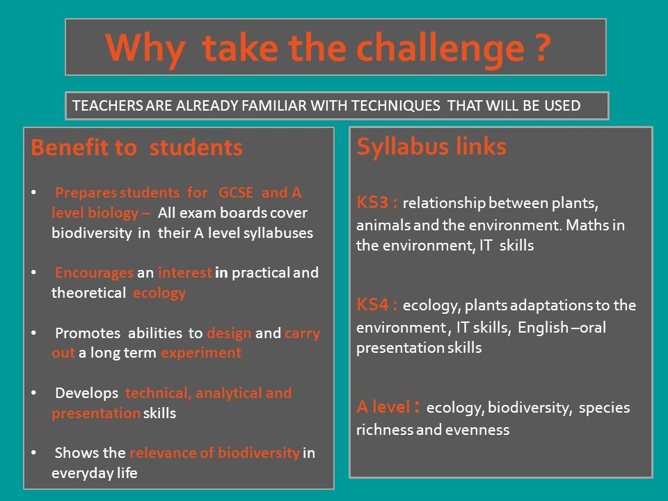 Why take the challenge ? Benefit to students Prepares students for GCSE and A level biology – All exam boards cover biodiversity in their A level syll