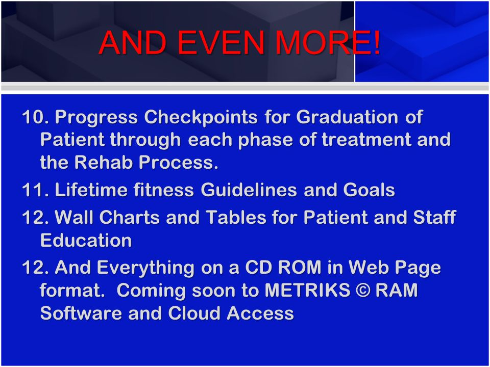 AND EVEN MORE! 10. Progress Checkpoints for Graduation of Patient through each phase of treatment and the Rehab Process. 11. Lifetime fitness Guidelin