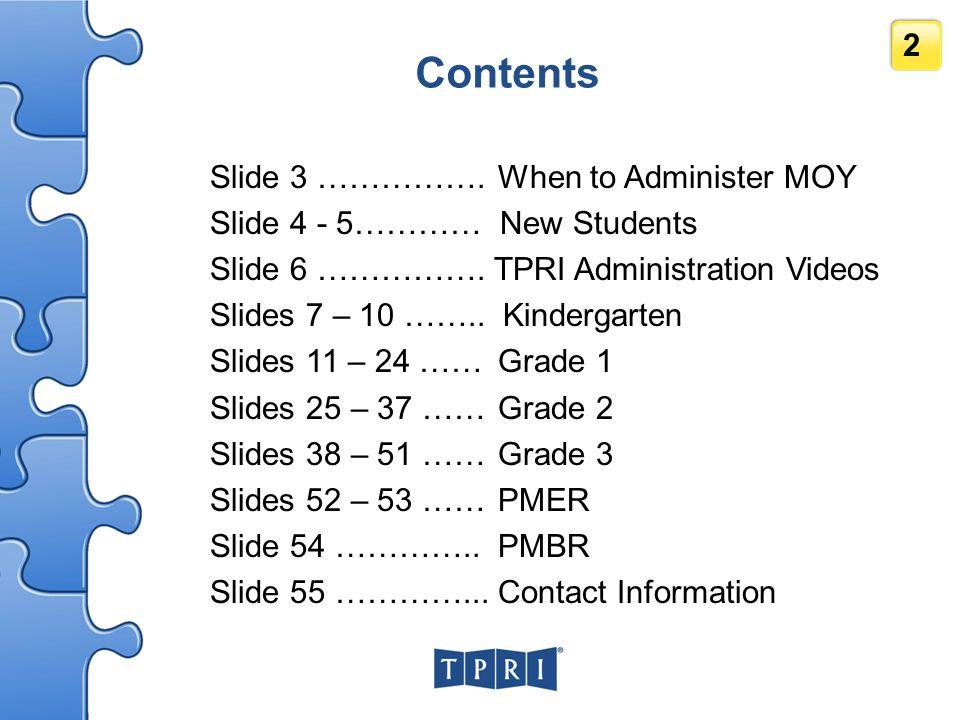 2 Contents Slide 3 …………….When to Administer MOY Slide 4 - 5………… New Students Slide 6 ……………. TPRI Administration Videos Slides 7 – 10 …….. Kindergarten