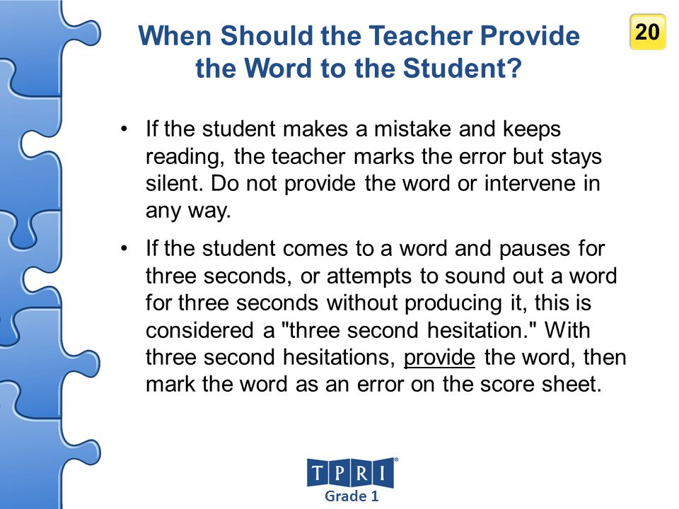 Grade 1 20 When Should the Teacher Provide the Word to the Student? If the student makes a mistake and keeps reading, the teacher marks the error but