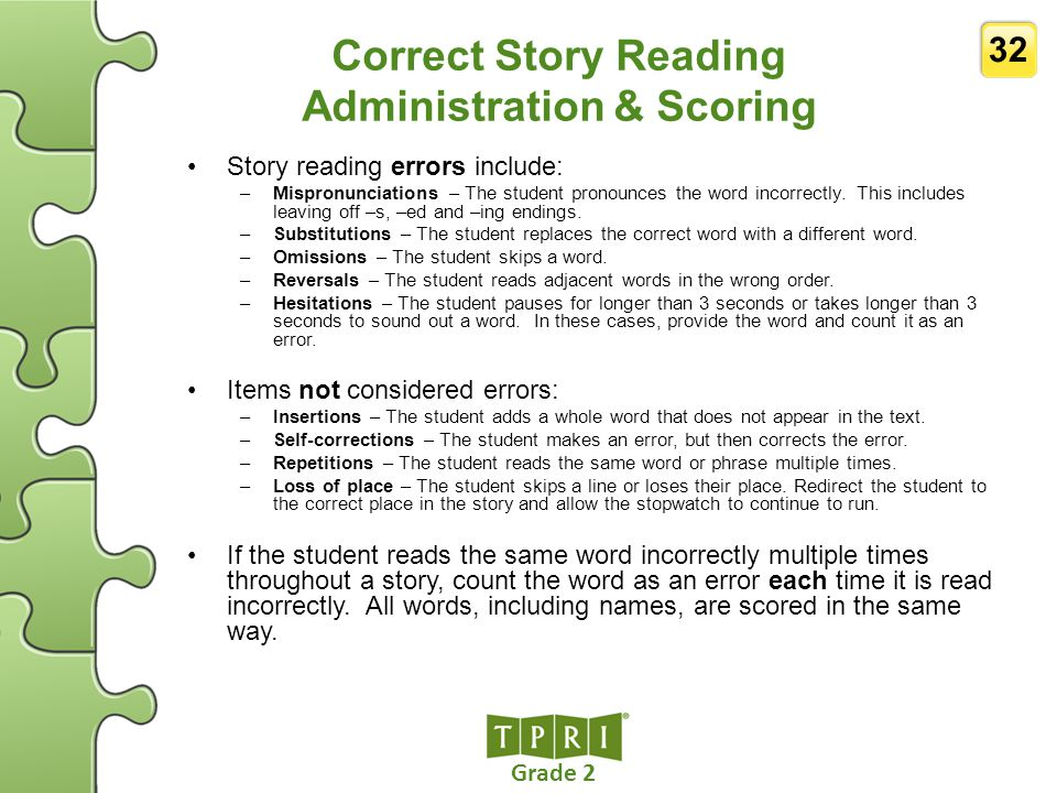 Grade 2 32 Correct Story Reading Administration & Scoring Story reading errors include: –Mispronunciations – The student pronounces the word incorrect