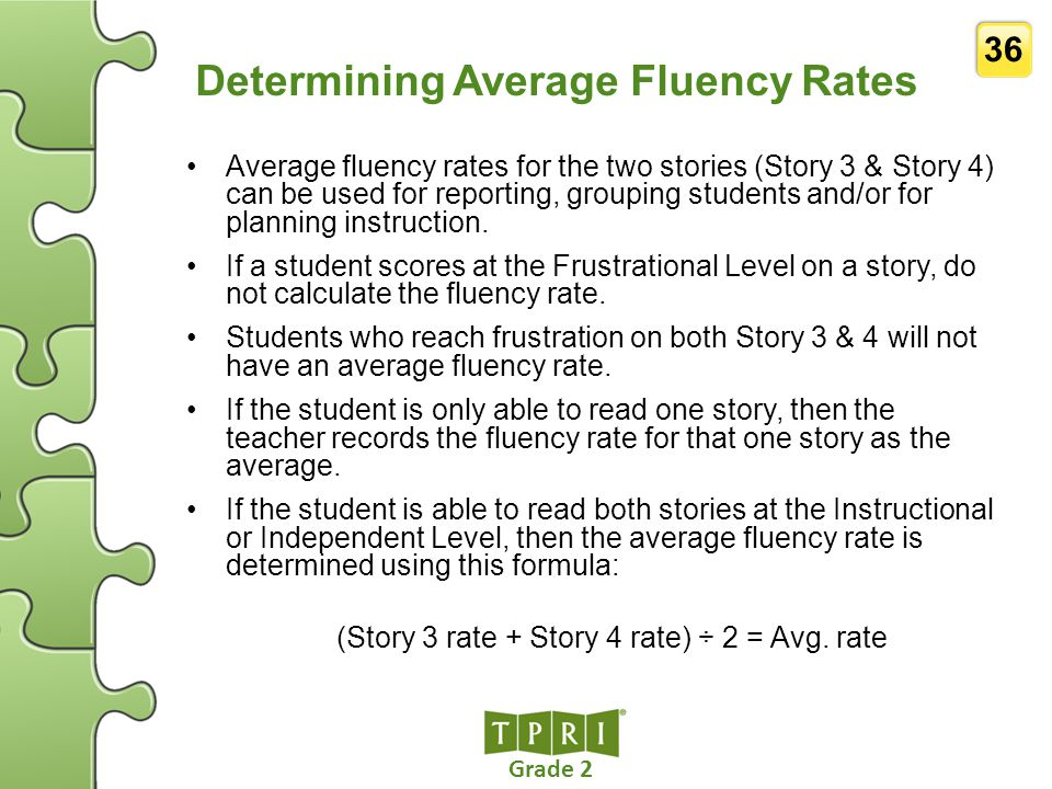 Grade 2 36 Determining Average Fluency Rates Average fluency rates for the two stories (Story 3 & Story 4) can be used for reporting, grouping student
