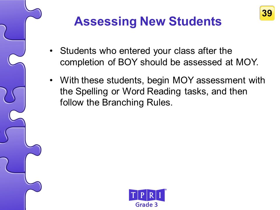 Grade 3 39 Assessing New Students Students who entered your class after the completion of BOY should be assessed at MOY. With these students, begin MO