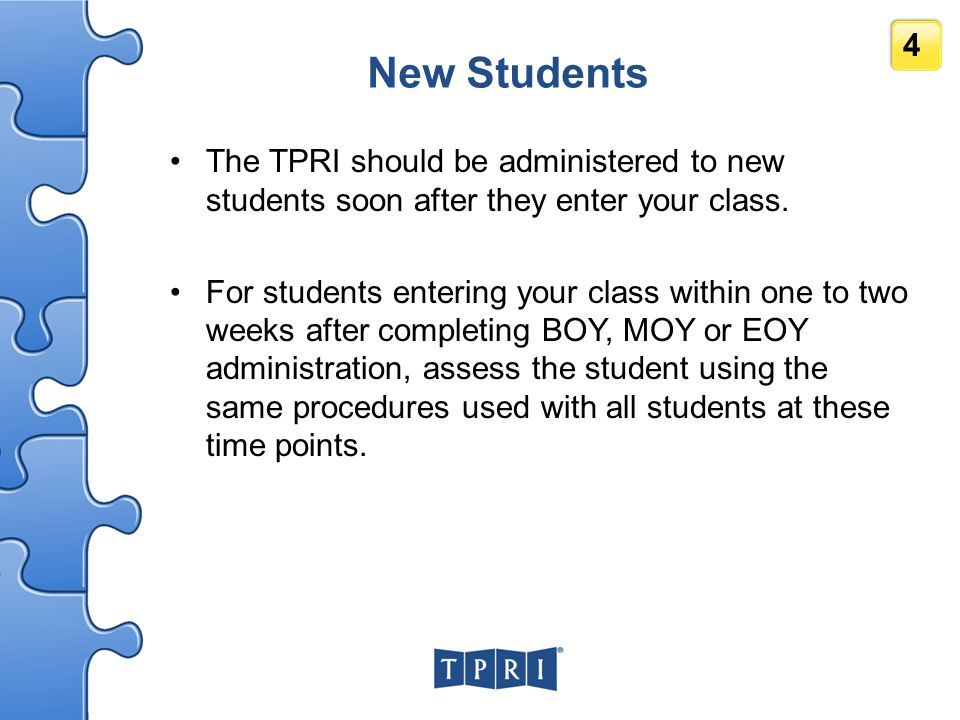 4 New Students The TPRI should be administered to new students soon after they enter your class. For students entering your class within one to two we