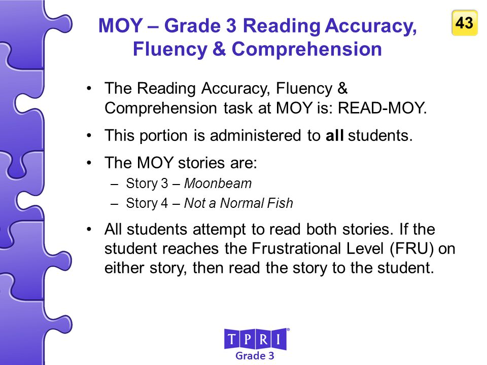 Grade 3 43 MOY – Grade 3 Reading Accuracy, Fluency & Comprehension The Reading Accuracy, Fluency & Comprehension task at MOY is: READ-MOY. This portio