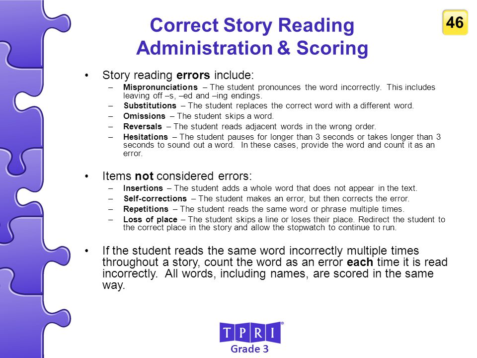 Grade 3 46 Correct Story Reading Administration & Scoring Story reading errors include: –Mispronunciations – The student pronounces the word incorrect