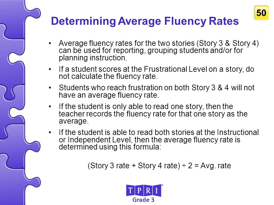 Grade 3 50 Determining Average Fluency Rates Average fluency rates for the two stories (Story 3 & Story 4) can be used for reporting, grouping student