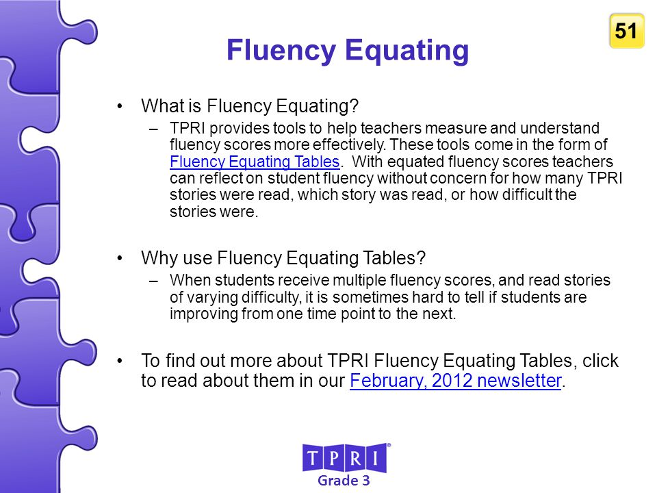 Grade 3 51 Fluency Equating What is Fluency Equating? –TPRI provides tools to help teachers measure and understand fluency scores more effectively. Th