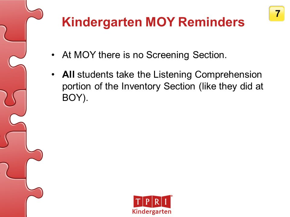 Kindergarten 7 Kindergarten MOY Reminders At MOY there is no Screening Section. All students take the Listening Comprehension portion of the Inventory