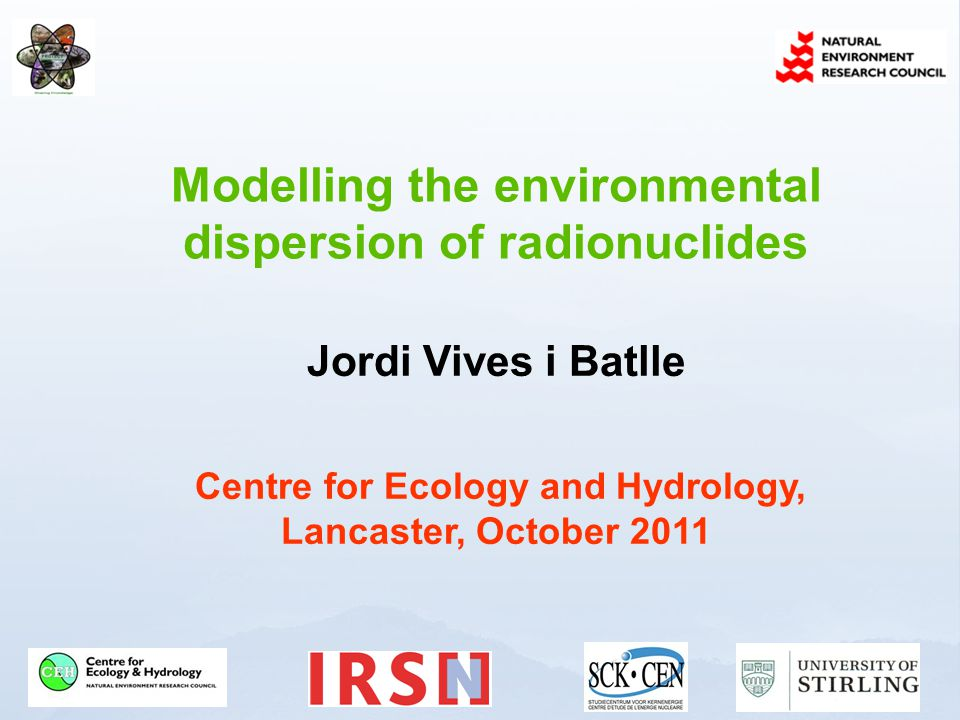 Modelling the environmental dispersion of radionuclides Jordi Vives i Batlle Centre for Ecology and Hydrology, Lancaster, October 2011