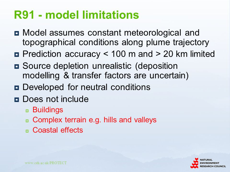 www.ceh.ac.uk/PROTECT Model assumes constant meteorological and topographical conditions along plume trajectory Prediction accuracy 20 km limited Source depletion unrealistic (deposition modelling & transfer factors are uncertain) Developed for neutral conditions Does not include Buildings Complex terrain e.g.