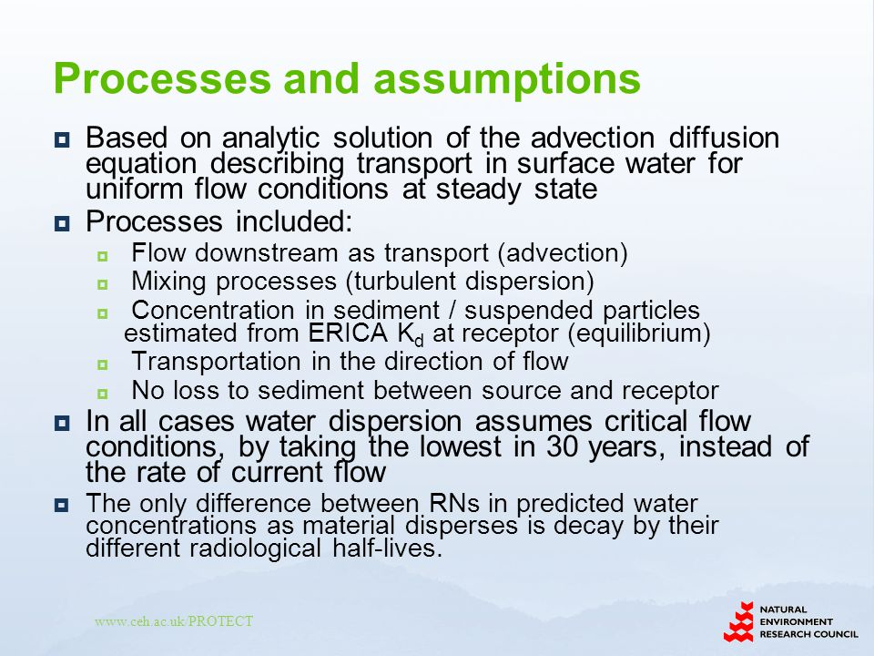 www.ceh.ac.uk/PROTECT Based on analytic solution of the advection diffusion equation describing transport in surface water for uniform flow conditions at steady state Processes included: Flow downstream as transport (advection) Mixing processes (turbulent dispersion) Concentration in sediment / suspended particles estimated from ERICA K d at receptor (equilibrium) Transportation in the direction of flow No loss to sediment between source and receptor In all cases water dispersion assumes critical flow conditions, by taking the lowest in 30 years, instead of the rate of current flow The only difference between RNs in predicted water concentrations as material disperses is decay by their different radiological half-lives.