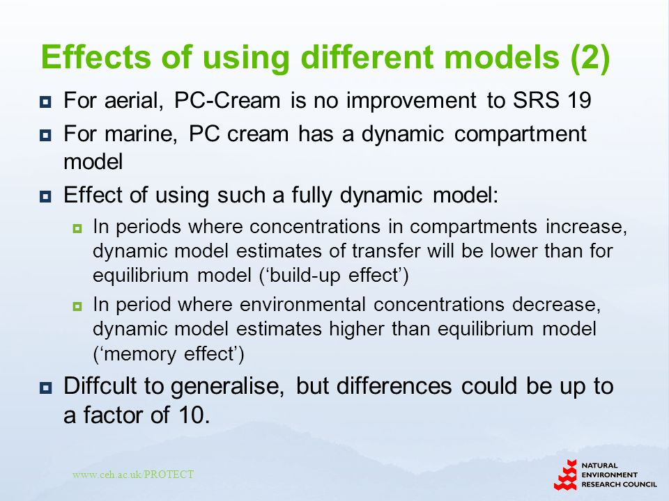 www.ceh.ac.uk/PROTECT For aerial, PC-Cream is no improvement to SRS 19 For marine, PC cream has a dynamic compartment model Effect of using such a fully dynamic model: In periods where concentrations in compartments increase, dynamic model estimates of transfer will be lower than for equilibrium model (build-up effect) In period where environmental concentrations decrease, dynamic model estimates higher than equilibrium model (memory effect) Diffcult to generalise, but differences could be up to a factor of 10.