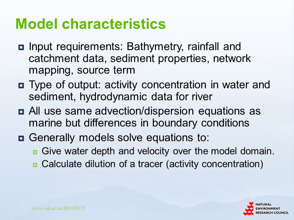 www.ceh.ac.uk/PROTECT Input requirements: Bathymetry, rainfall and catchment data, sediment properties, network mapping, source term Type of output: activity concentration in water and sediment, hydrodynamic data for river All use same advection/dispersion equations as marine but differences in boundary conditions Generally models solve equations to: Give water depth and velocity over the model domain.