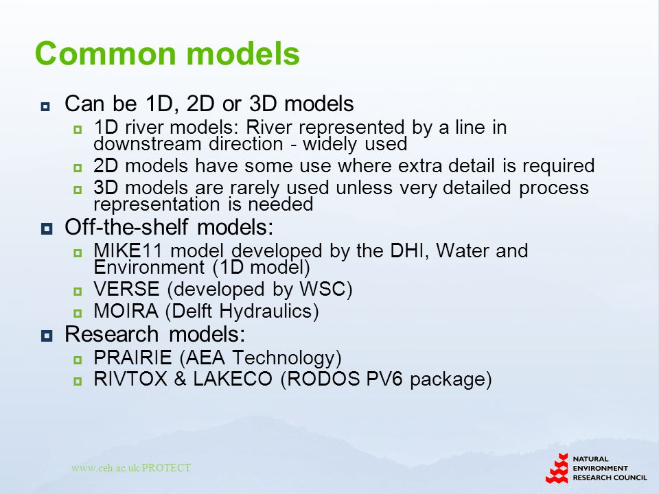 www.ceh.ac.uk/PROTECT Can be 1D, 2D or 3D models 1D river models: River represented by a line in downstream direction - widely used 2D models have some use where extra detail is required 3D models are rarely used unless very detailed process representation is needed Off-the-shelf models: MIKE11 model developed by the DHI, Water and Environment (1D model) VERSE (developed by WSC) MOIRA (Delft Hydraulics) Research models: PRAIRIE (AEA Technology) RIVTOX & LAKECO (RODOS PV6 package) Common models