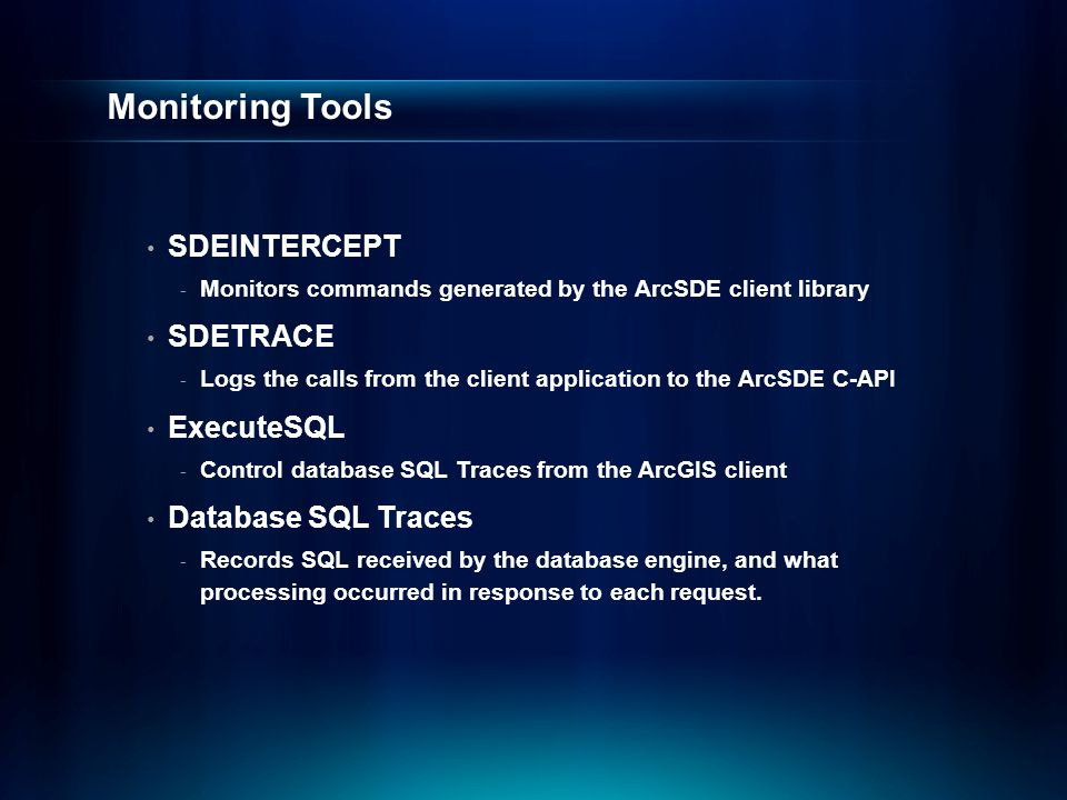 Monitoring Tools SDEINTERCEPT - Monitors commands generated by the ArcSDE client library SDETRACE - Logs the calls from the client application to the