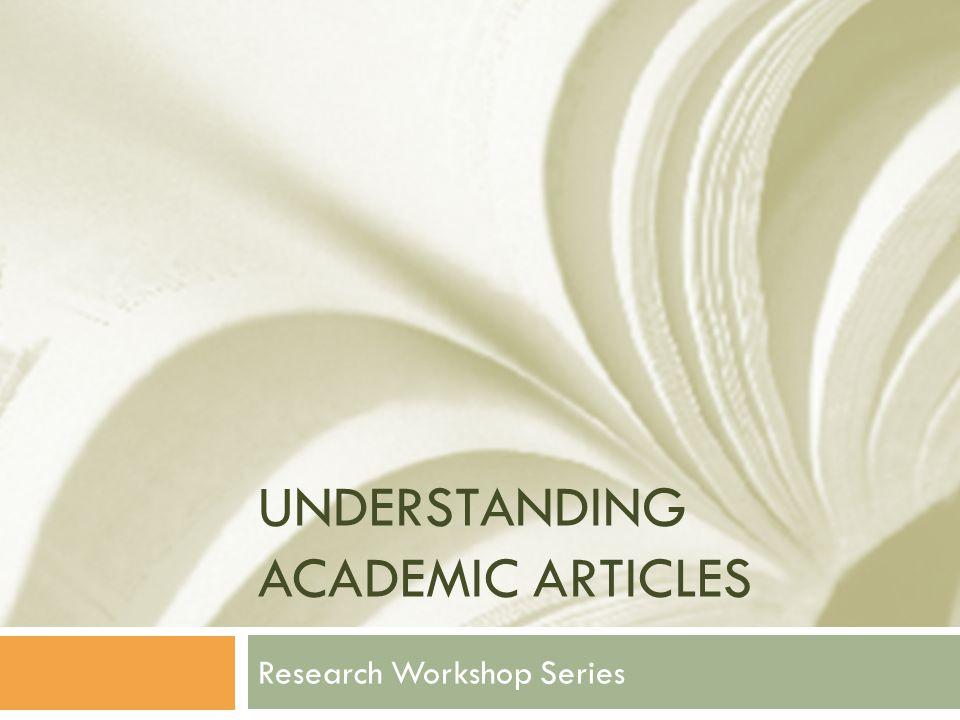 UNDERSTANDING ACADEMIC ARTICLES Research Workshop Series
