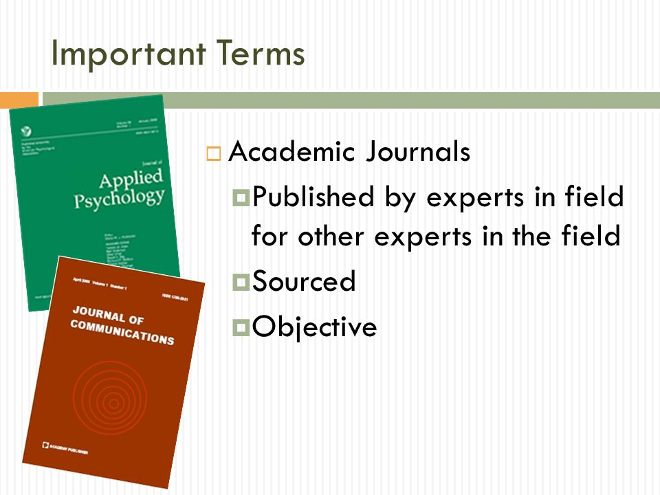 Important Terms Academic Journals Published by experts in field for other experts in the field Sourced Objective