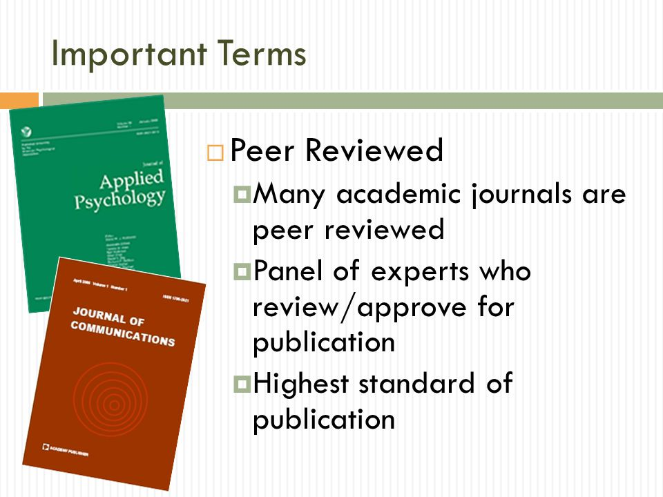 Important Terms Peer Reviewed Many academic journals are peer reviewed Panel of experts who review/approve for publication Highest standard of publication