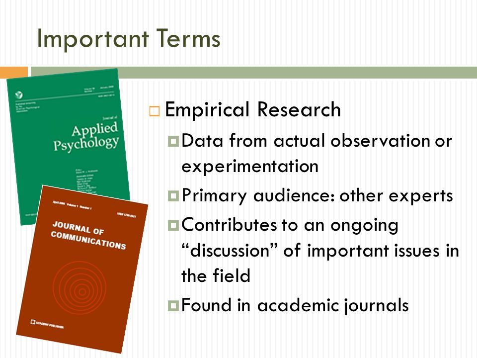 Important Terms Empirical Research Data from actual observation or experimentation Primary audience: other experts Contributes to an ongoing discussion of important issues in the field Found in academic journals