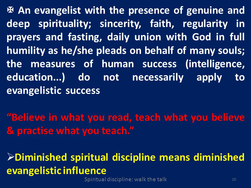 10 An evangelist with the presence of genuine and deep spirituality; sincerity, faith, regularity in prayers and fasting, daily union with God in full humility as he/she pleads on behalf of many souls; the measures of human success (intelligence, education...) do not necessarily apply to evangelistic success Believe in what you read, teach what you believe & practise what you teach.